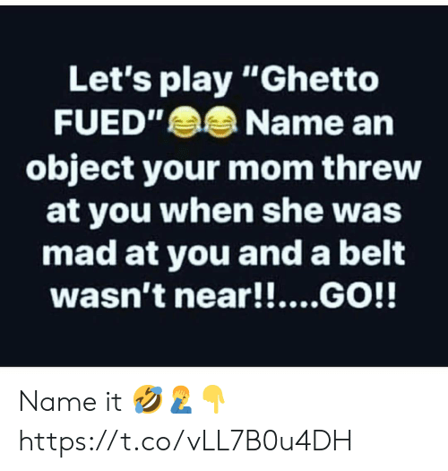 """lets play: Let's play """"Ghetto  FUED""""Name an  object your mom threw  at you when she was  mad at you and a belt  wasn't near!!....GO!! Name it 🤣🤦♂️👇 https://t.co/vLL7B0u4DH"""