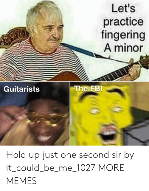 one second: Let's  practice  fingering  A minor  The FBI  Guitarists Hold up just one second sir by it_could_be_me_1027 MORE MEMES