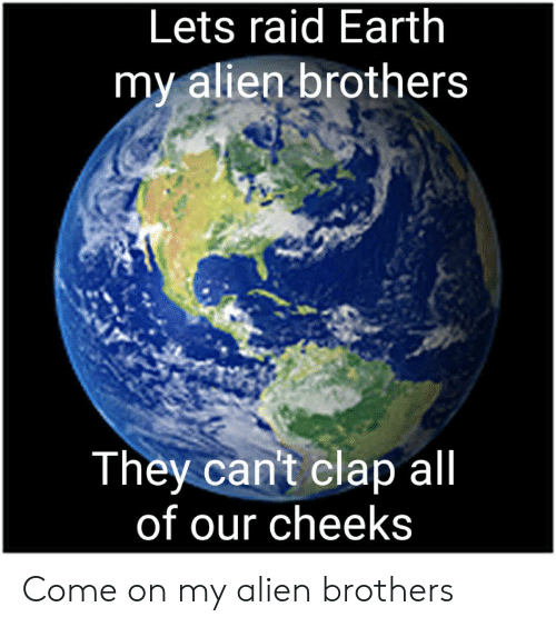 cheeks: Lets raid Earth  my alien brothers  They can't clap all  of our cheeks Come on my alien brothers