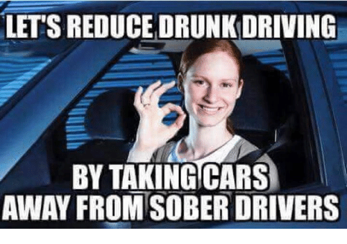 Cars, Driving, and Drunk: LET'S REDUCE DRUNK DRIVING  BY TAKING CARS  AWAY FROM SOBER DRIVERS
