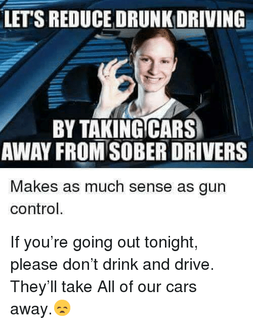 drunk driving: LET'S REDUCE DRUNK DRIVING  BY TAKINGCARS  AWAY FROM SOBER DRIVERS  Makes as much sense as gun  control. If you're going out tonight, please don't drink and drive. They'll take All of our cars away.😞