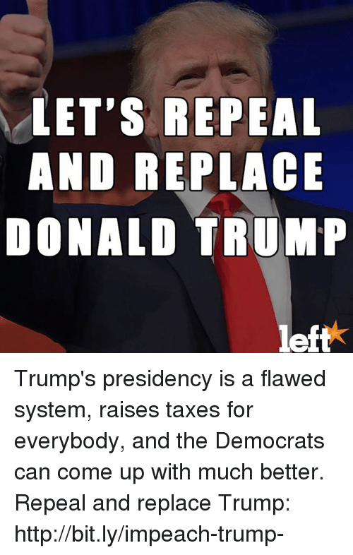 Impeach Trump: LET'S REPEAL  AND REPLACE  DONALD TRUMP  left Trump's presidency is a flawed system, raises taxes for everybody, and the Democrats can come up with much better.   Repeal and replace Trump: http://bit.ly/impeach-trump-
