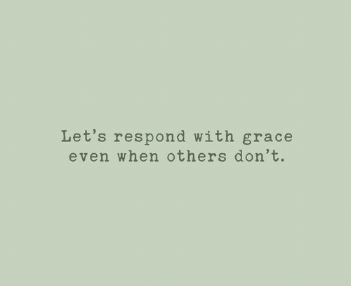 grace: Let's respond with grace  even when others don't.