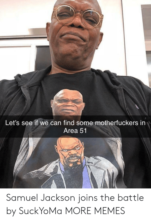 Motherfuckers: Let's see if we can find some motherfuckers in  Area 51 Samuel Jackson joins the battle by SuckYoMa MORE MEMES