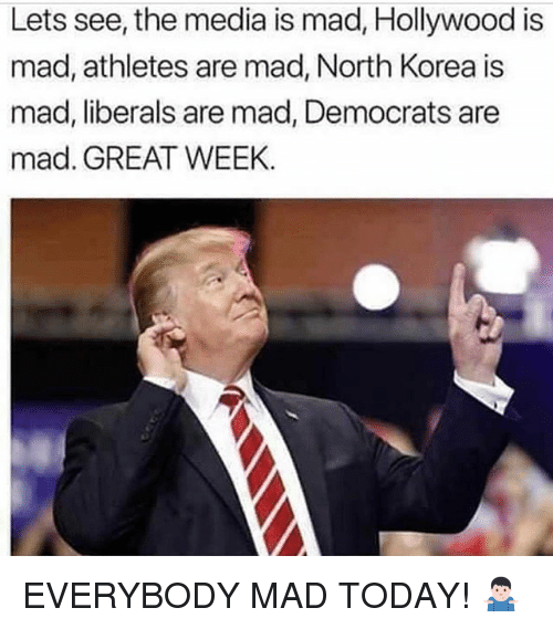 Memes, North Korea, and Today: Lets see, the media is mad, Hollywood is  mad, athletes are mad, North Korea is  mad, liberals are mad, Democrats are  mad. GREAT WEEK EVERYBODY MAD TODAY! 🤷🏻‍♂️