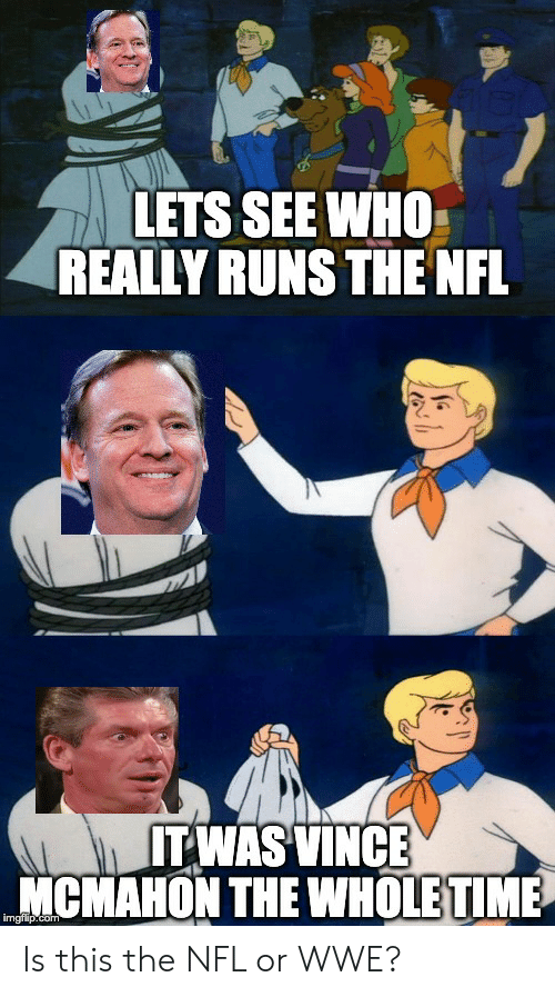 Vince McMahon: LETS SEE WHO  REALLY RUNS THE NFL  ITWAS VINCE  MCMAHON THE WHOLE TIME  imgflip.com Is this the NFL or WWE?