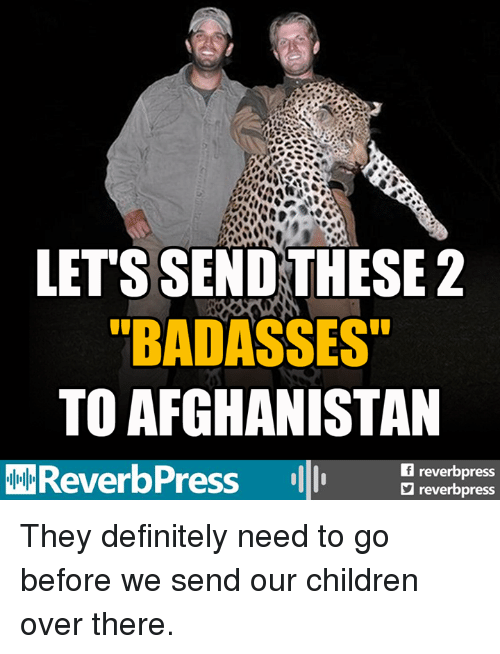 "Badasses: LET'S SEND THESE2  ""BADASSES""  TO AFGHANISTAN  freverbpress  reverbpress They definitely need to go before we send our children over there."