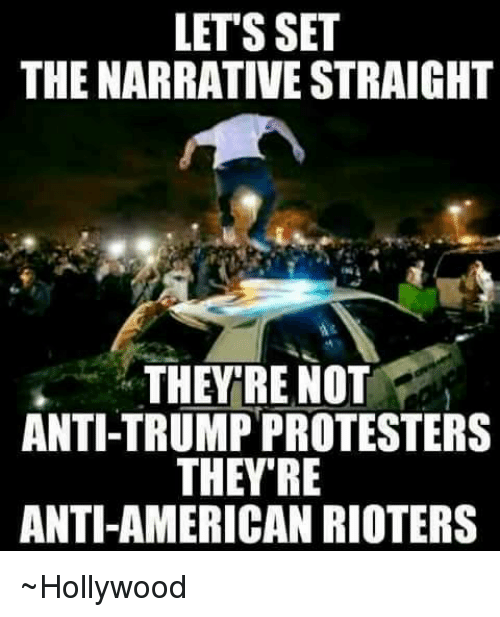 The Narrator: LETS SET  THE NARRATIVE STRAIGHT  THEY RE NOT  ANTI-TRUMPPROTESTERS  THEY'RE  ANTI-AMERICAN RIOTERS ~Hollywood
