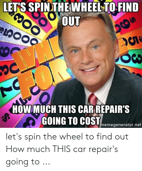 Car Repair Meme: LET'S SPINTHEWHEELTO FIND  OUT  HOW MUCH THIS CAR REPAIR'S  memegenerator.net let's spin the wheel to find out How much THIS car repair's going to ...