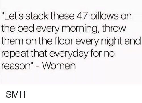 "Dank, Smh, and Women: ""Let's stack these 47 pillows on  the bed every morning, throw  them on the floor every night and  repeat that everyday for no  reason"" - Women SMH"