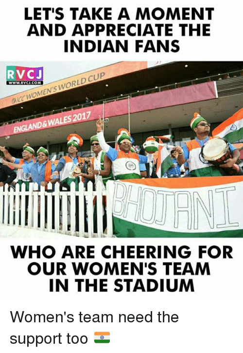 Memes, World Cup, and Appreciate: LET'S TAKE A MOMENT  AND APPRECIATE THE  INDIAN FANS  RVCJ  WWw.RVCJ.COM  WWW. RVCJ.COM  ICC WOMEN'S WORLD CUP  EMGLAND& WALES 2017  WHO ARE CHEERING FOR  OUR WOMEN'S TEAM  IN THE STADIUM Women's team need the support too 🇮🇳