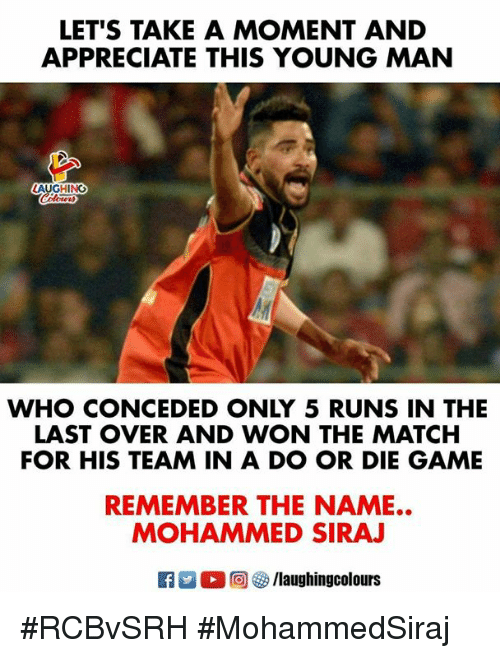 Appreciate, Game, and Match: LET'S TAKE A MOMENT AND  APPRECIATE THIS YOUNG MAN  LAUGHING  WHO CONCEDED ONLY 5 RUNS IN THE  FOR HIS TEAM IN A DO OR DIE GAME  REMEMBER THE NAME..  LAST OVER AND WON THE MATCH  MOHAMMED SIRAJ  R M  , @ 5/laughingcolours #RCBvSRH #MohammedSiraj
