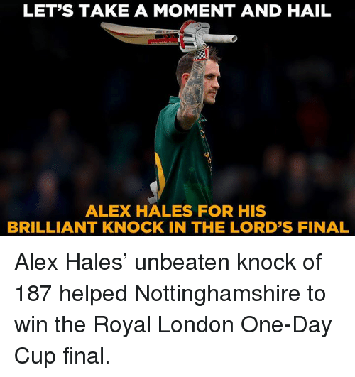 hales: LET'S TAKE A MOMENT AND HAIL  ALEX HALES FOR HIS  BRILLIANT KNOCK IN THE LORD'S FINAL Alex Hales' unbeaten knock of 187 helped Nottinghamshire to win the Royal London One-Day Cup final.