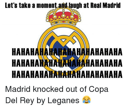 Memes, Real Madrid, and Rey: Let's take a moment and Jaugh at Real Madrid  HAHAHAHAHAHAHAHAHAHAHAHA  HAHAHAHAHAHAHAHAHAHAHAH  HAHAHAHAHAHAHAHAHAHAHAHA Madrid knocked out of Copa Del Rey by Leganes 😂