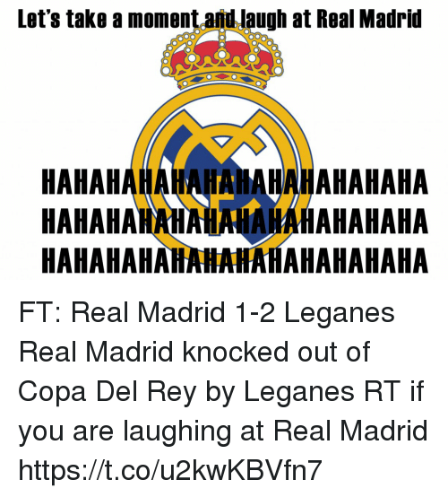 Memes, Real Madrid, and Rey: Let's take a moment and laugh at Real Madrid  HAHAHAHAHAHAHAHAHAHAHAHA  HAHAHAMAHAHNAHAHAHAHAHA  HAHAHAHAHAHAHAHAHAHAHAHA FT: Real Madrid 1-2 Leganes  Real Madrid knocked out of Copa Del Rey by Leganes  RT if you are laughing at Real Madrid https://t.co/u2kwKBVfn7