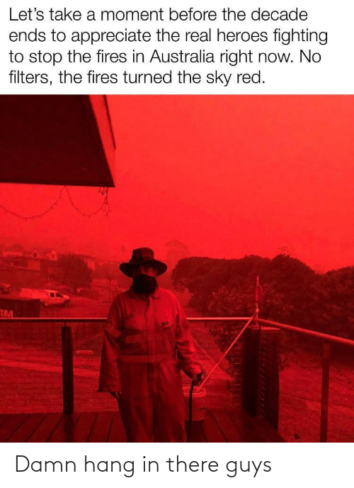 Hang: Let's take a moment before the decade  ends to appreciate the real heroes fighting  to stop the fires in Australia right now. No  filters, the fires turned the sky red.  RM Damn hang in there guys