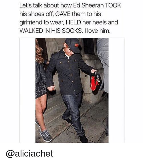 Girl Memes: Let's talk about how Ed Sheeran TOOK  his shoes off, GAVE them to his  girlfriend to wear, HELD her heels and  WALKED IN HIS SOCKS. love him @aliciachet