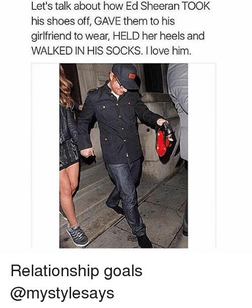 Goals, Shoes, and Ed Sheeran: Let's talk about how Ed Sheeran TOOK  his shoes off, GAVE them to his  girlfriend to wear, HELD her heels and  WALKED IN HIS SOCKS. I love him. Relationship goals @mystylesays
