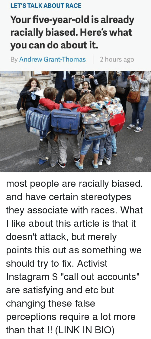 """Instagram, Memes, and Link: LET'S TALK ABOUT RACE  Your five-year-old is already  racially biased. Here's what  you can do about it.  By Andrew Grant-Thomas  2 hours ago most people are racially biased, and have certain stereotypes they associate with races. What I like about this article is that it doesn't attack, but merely points this out as something we should try to fix. Activist Instagram $ """"call out accounts"""" are satisfying and etc but changing these false perceptions require a lot more than that !! (LINK IN BIO)"""