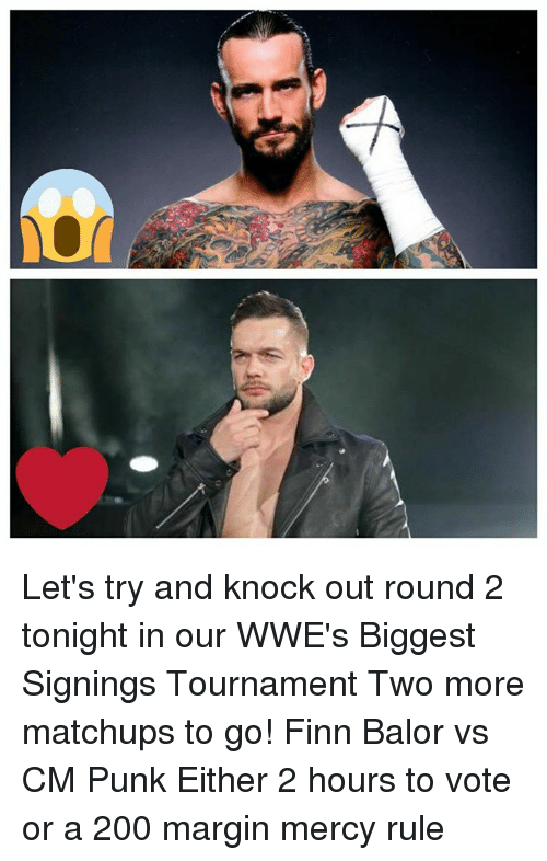 Finn Balor: Let's try and knock out round 2 tonight in our WWE's Biggest Signings Tournament Two more matchups to go!  Finn Balor vs CM Punk  Either 2 hours to vote or a 200 margin mercy rule