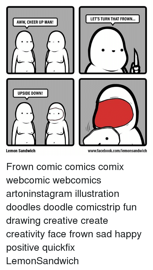 Aww, Facebook, and Memes: LET'S TURN THAT FROWN...  AWW, CHEER UP MAN!  UPSIDE DOWN!  Lemon Sandwich  www.facebook.com/lemonsandwich Frown comic comics comix webcomic webcomics artoninstagram illustration doodles doodle comicstrip fun drawing creative create creativity face frown sad happy positive quickfix LemonSandwich