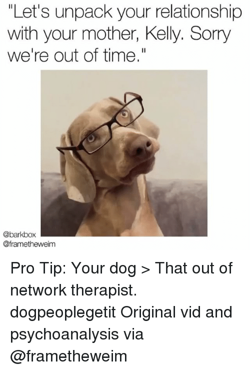 "Memes, Sorry, and Time: ""Let's unpack your relationship  with your mother, Kelly. Sorry  we're out of time.""  @barkbox  @frametheweim Pro Tip: Your dog > That out of network therapist. dogpeoplegetit Original vid and psychoanalysis via @frametheweim"
