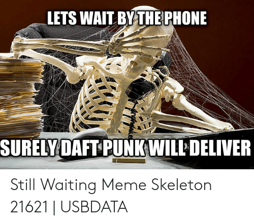 Still Waiting Meme: LETS WAIT BYTHEPHONE  SURELY DAFT PUNKWILLDELIVER Still Waiting Meme Skeleton 21621 | USBDATA