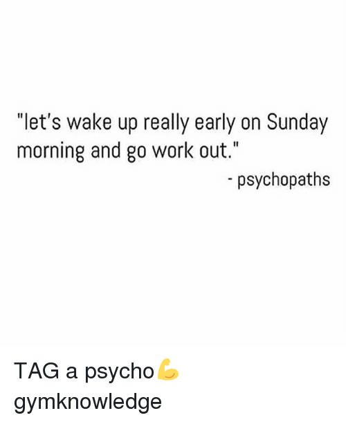 let 39 s wake up really early on sunday morning and go work out psychopaths tag a psycho. Black Bedroom Furniture Sets. Home Design Ideas