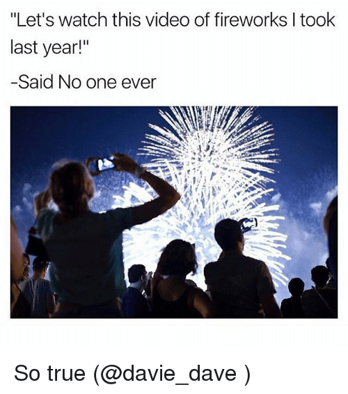 """Video: """"Let's watch this video of fireworks I took  last year!""""  -Said No one ever So true (@davie_dave )"""