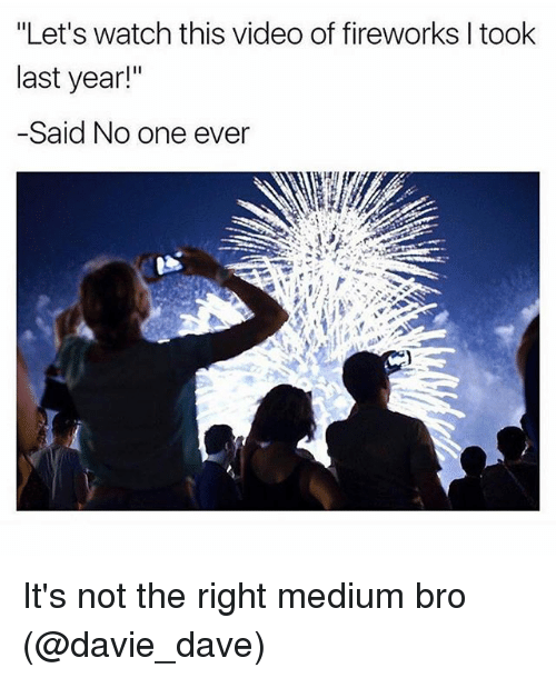 """Video: """"Let's watch this video of fireworks I took  last year!""""  -Said No one ever  T. It's not the right medium bro (@davie_dave)"""