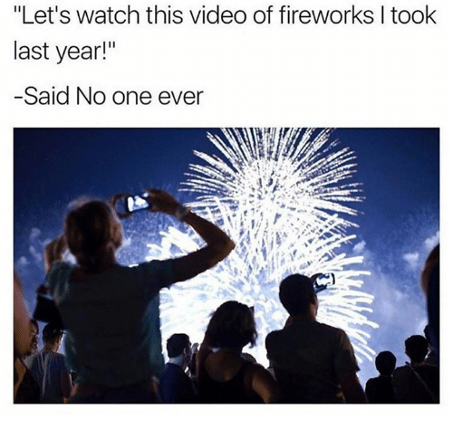 """Video: """"Let's watch this video of fireworks I took  last year!""""  -Said No one ever"""