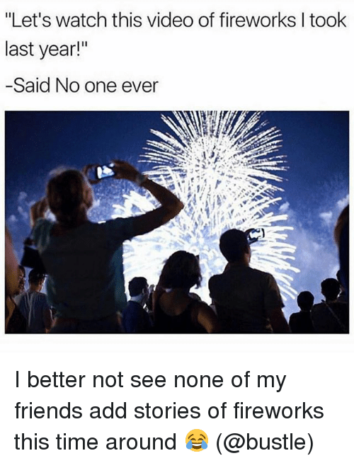 """Friends, Memes, and Fireworks: """"Let's watch this video of fireworks l took  last year!""""  -Said No one ever I better not see none of my friends add stories of fireworks this time around 😂 (@bustle)"""