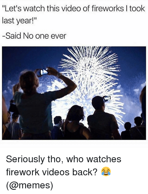 """Memes, Videos, and Fireworks: """"Let's watch this video of fireworks l took  last year!""""  -Said No one ever Seriously tho, who watches firework videos back? 😂 (@memes)"""