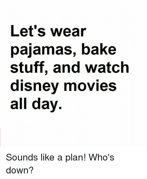 Disney Movies: Let's wear  pajamas, bake  stuff, and watch  disney movies  all day Sounds like a plan! Who's down?