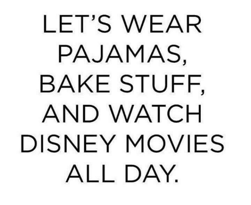 Image result for lets wear pajamas bake stuff and watch disney movies
