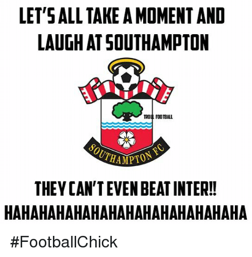 Memes, Troll, and Trolling: LETSALL TAKE A MOMENT AND  LAUGHAT SOUTHAMPTON  TROLL FOOTBALL  THEY CAN'T EVEN BEATINTER!!  HAHAHAHAHAHAHAHAHAHAHAHAHAHA #FootballChick