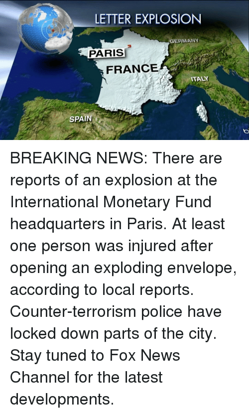 Memes, 🤖, and Fox: LETTER EXPLOSION  GERMANY  PARIS  FRANCE  ITALY  SPAIN BREAKING NEWS: There are reports of an explosion at the International Monetary Fund headquarters in Paris. At least one person was injured after opening an exploding envelope, according to local reports. Counter-terrorism police have locked down parts of the city. Stay tuned to Fox News Channel for the latest developments.