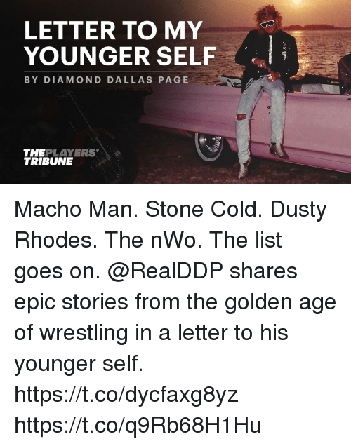 Dusty Rhodes: LETTER TO MY  YOUNGER SELF  BY DIAMOND DALLAS PAGE  THEPLAYERS  TRIBUNE Macho Man. Stone Cold. Dusty Rhodes. The nWo. The list goes on.  @RealDDP shares epic stories from the golden age of wrestling in a letter to his younger self. https://t.co/dycfaxg8yz https://t.co/q9Rb68H1Hu