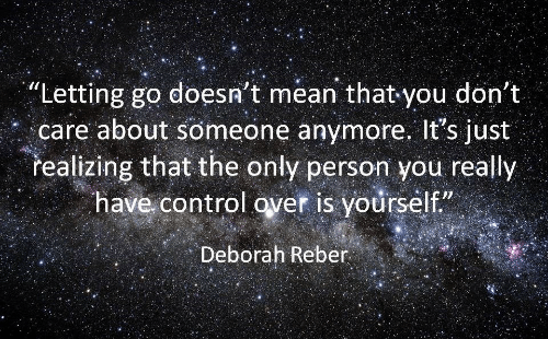 Control, Mean, and You: Letting go doesn't mean that you don't  care about someone anymore. It's just  realizing that the only person you really  have control over is yourself  Deborah Reber  realizing that the only person you
