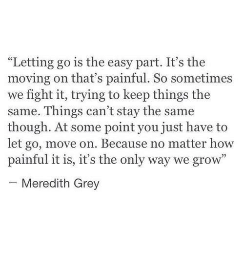 "meredith grey: ""Letting go is the easy part. It's the  moving on that's painful. So sometimes  we fight it, trying to keep things the  same. Things can't stay the same  though. At some point you just have to  let go, move on. Because no matter how  painful it is, it's the only way we grow""  Meredith Grey"