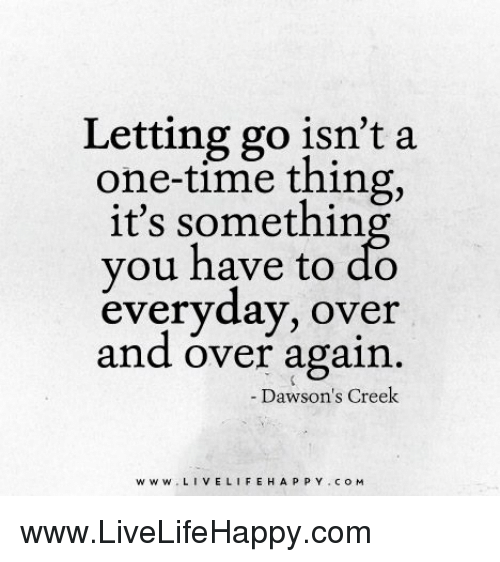 Dawson's Creek: Letting go isn't a  one-time thing,  it's somethin  you have to do  everyday, over  and over again  Dawson's Creek  www. LIVE L  H A P P Y COM www.LiveLifeHappy.com