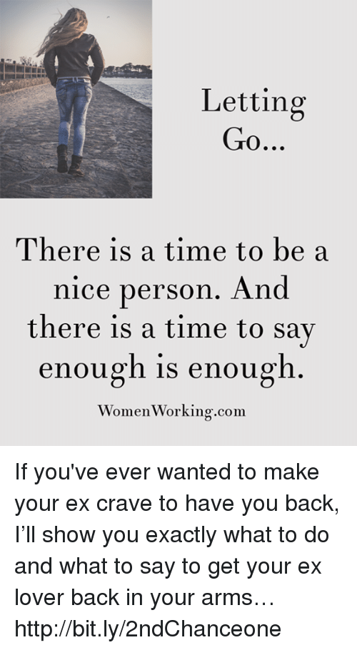 Memes, 🤖, and Personal: Letting  Go  There is a time to be a  nice person. And  there is a time to say  enough is enough  Women Working.com If you've ever wanted to make your ex crave to have you back, I'll show you exactly what to do and what to say to get your ex lover back in your arms… http://bit.ly/2ndChanceone
