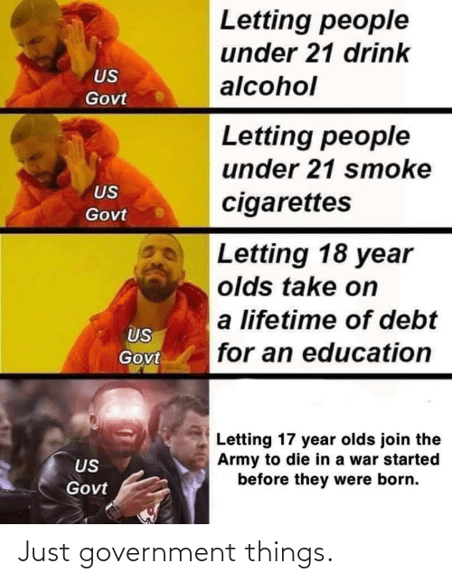 An Education: Letting people  under 21 drink  US  alcohol  Govt  Letting people  under 21 smoke  US  cigarettes  Govt  Letting 18 year  olds take on  a lifetime of debt  US  for an education  Govt  Letting 17 year olds join the  Army to die in a war started  before they were born.  US  Govt Just government things.