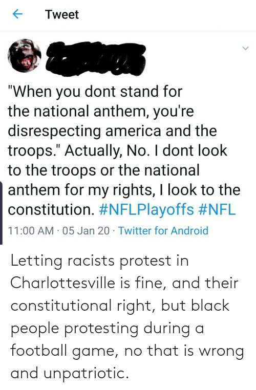 Constitutional: Letting racists protest in Charlottesville is fine, and their constitutional right, but black people protesting during a football game, no that is wrong and unpatriotic.