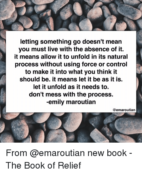 relief: letting something go doesn't mean  you must live with the absence of it  it means allow it to unfold in its natural  process without using force or control  to make it into what you think it  should be. it means let it be as it is.  let it unfold as it needs to.  don't mess with the process.  -emily maroutian  @emaroutian From @emaroutian new book - The Book of Relief
