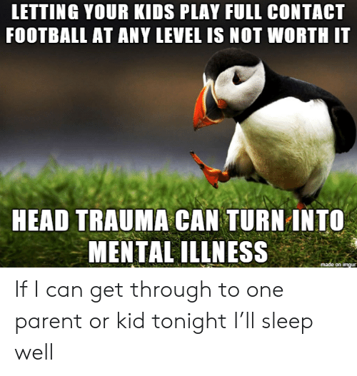 mental illness: LETTING YOUR KIDS PLAY FULL CONTACT  FOOTBALL AT ANY LEVEL IS NOT WORTH IT  HEAD TRAUMA CAN TURN INTO  MENTAL ILLNESS  made on imgur If I can get through to one parent or kid tonight I'll sleep well