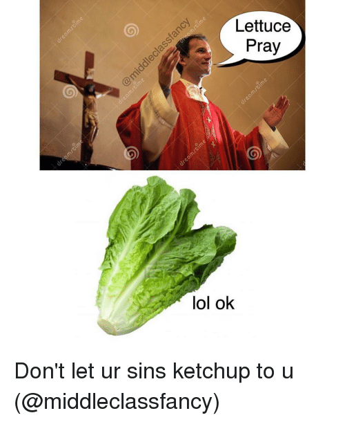 Funny and Lol: Lettuce  Pray  lol ok Don't let ur sins ketchup to u (@middleclassfancy)
