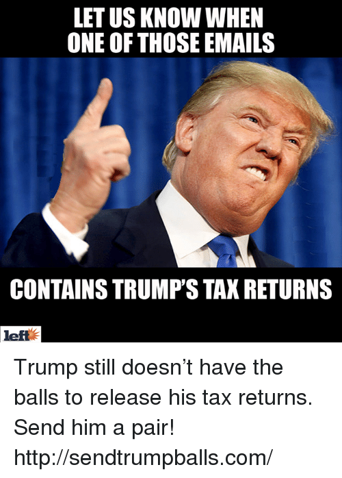 Trump Taxes: LETUS KNOW WHEN  ONE OF THOSE EMAILS  CONTAINS TRUMPS TAX RETURNS  left Trump still doesn't have the balls to release his tax returns. Send him a pair! http://sendtrumpballs.com/
