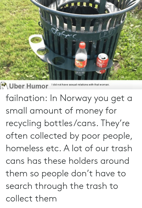 recycling: LEU  oto  Uber Humor  I did not have sexual relations with that woman. failnation:  In Norway you get a small amount of money for recycling bottles/cans. They're often collected by poor people, homeless etc. A lot of our trash cans has these holders around them so people don't have to search through the trash to collect them