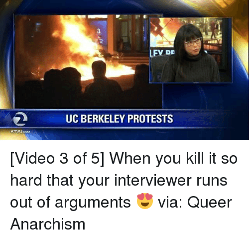 Memes, UC Berkeley, and Berkeley: LEV DD  UC BERKELEY PROTESTS [Video 3 of 5] When you kill it so hard that your interviewer runs out of arguments 😍 via: Queer Anarchism